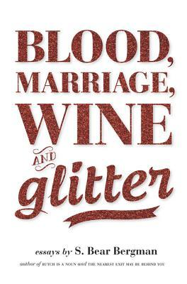 Blood, Marriage, Wine, & Glitter S. Bear Bergman