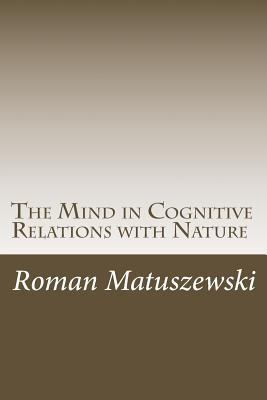 The Mind in Cognitive Relations with Nature Roman Matuszewski