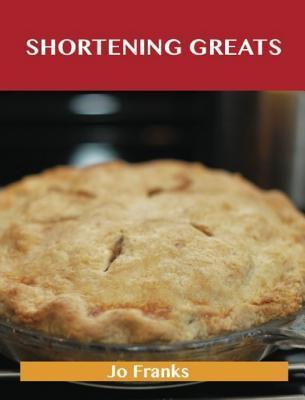 Shortening Greats: Delicious Shortening Recipes, the Top 79 Shortening Recipes  by  Jo Franks
