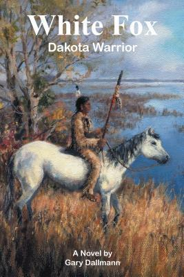 White Fox: Dakota Warrior Gary Dallmann