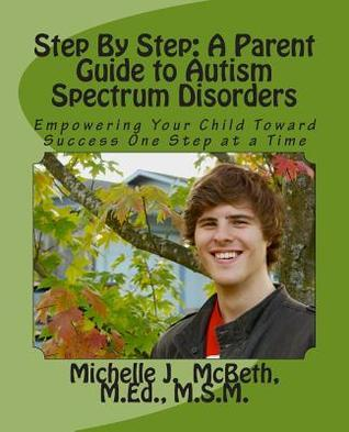 Step Step: A Parent Guide to Autism Spectrum Disorders: Empowering Your Child Toward Success One Step at a Time by Michelle J. McBeth