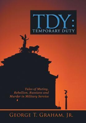 Tdy: Temporary Duty: Tales of Mutiny, Rebellion, Russians and Murder in Military Service  by  George T. Graham Jr.
