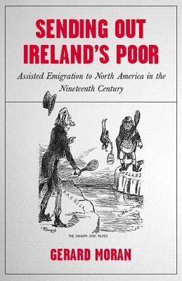 Sending Out Irelands Poor: Assisted Emigration to North America in the Nineteenth Century Gerard Moran