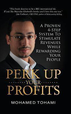 Perk Up Your Profits: A Proven 4-Step System to Stimulate Revenues While Rewarding Your People  by  Mohamed Tohami