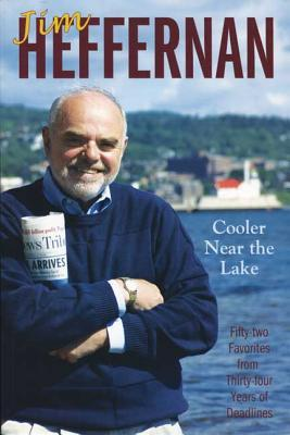 Cooler Near the Lake: Fifty-Two Favorites from Thirty-Four Years of Deadlines  by  Jim Hefferon