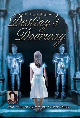 Destinys Doorway: How I Stayed Alive in the Face of Death E. Polly Boehme