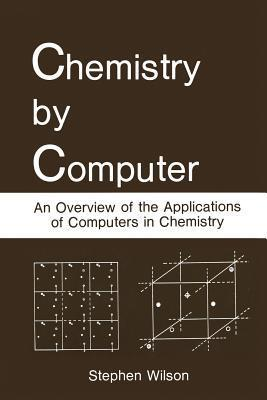 Chemistry  by  Computer: An Overview of the Applications of Computers in Chemistry by Stephen   Wilson