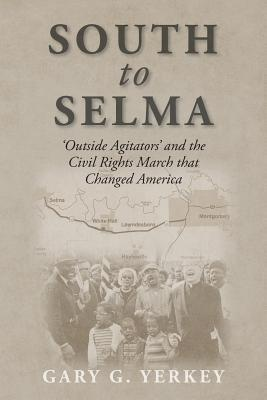 South to Selma: Outside Agitators and the Civil Rights March that Changed America  by  Gary G. Yerkey