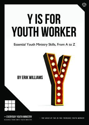 Y Is for Youth Worker: Essential Youth Ministry Skills, from A to Z  by  Erik Willimas
