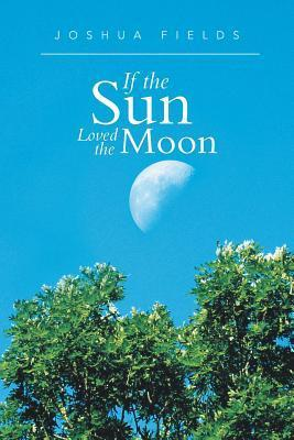 If the Sun Loved the Moon  by  Joshua Fields