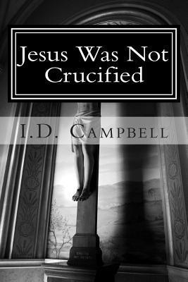Jesus Was Not Crucified  by  I D Campbell