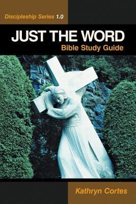 Just the Word-Discipleship Series 1.0: Bible Study Guide Kathryn Cortes