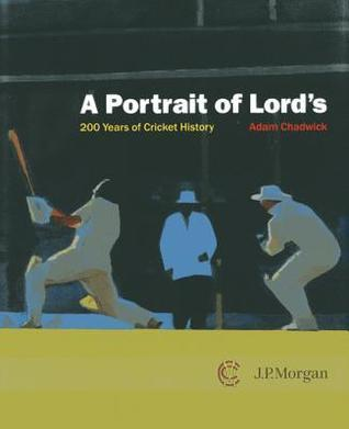 A Portrait of Lords: 200 Years of Cricket History Adam Chadwick