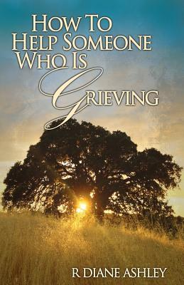 How to Help Someone Who Is Grieving  by  M P C R Diane Ashley