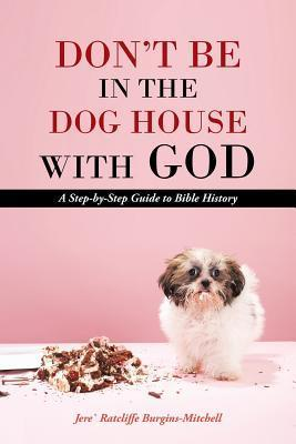 Dont Be in the Dog House with God: A Step-By-Step Guide to Bible History Jere Ratcliffe Burgins-Mitchell