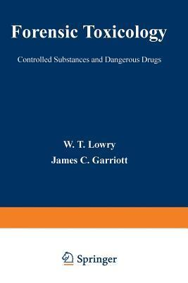 Forensic Toxicology: Controlled Substances and Dangerous Drugs  by  W Lowry
