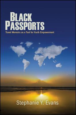 Black Passports: Travel Memoirs as a Tool for Youth Empowerment  by  Stephanie Y Evans