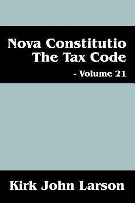 Nova Constitutio the Tax Code - Volume 21  by  Kirk John Larson
