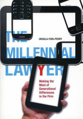 The Millennial Lawyer: Making the Most of Generational Differences in the Firm  by  Ursula Furi-Perry