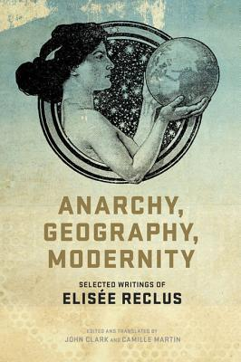Anarchy, Geography, Modernity: Selected Writings of Elisee Reclus  by  Élisée Reclus