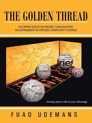 The Golden Thread: ESCAPING SOCIO-ECONOMIC SUBJUGATION: AN EXPERIMENT IN APPLIED COMPLEXITY SCIENCE Fuad Udemans
