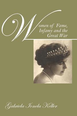 Women of Fame, Infamy and the Great War  by  Gabriela Ionela Keller