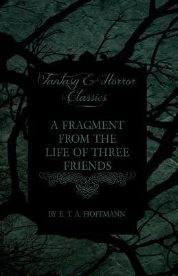 A Fragment from the Life of Three Friends  by  E.T.A. Hoffmann