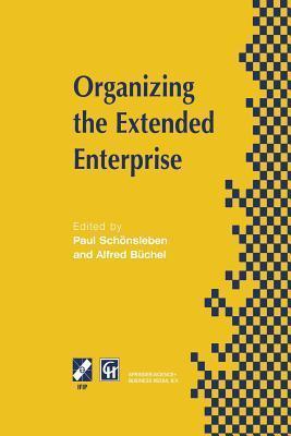 Organizing the Extended Enterprise: Ifip Tc5 / Wg5.7 International Working Conference on Organizing the Extended Enterprise 15 18 September 1997, Ascona, Ticino, Switzerland Paul Schönsleben