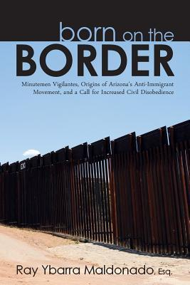 Born on the Border: Minutemen Vigilantes, Origins of Arizonas Anti-Immigrant Movement, and a Call for Increased Civil Disobedience  by  Ray Ybarra Maldonado Esq