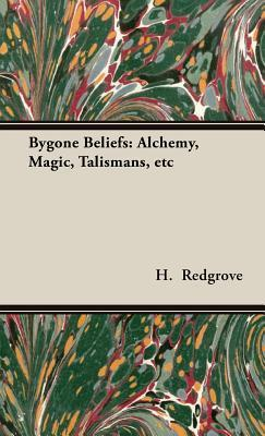 Bygone Beliefs: Alchemy, Magic, Talismans, Etc  by  H. Stanley Redgrove