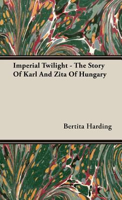 Imperial Twilight - The Story of Karl and Zita of Hungary Bertita Harding