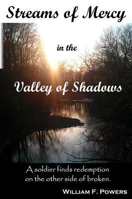 Streams of Mercy in the Valley of Shadows: A Soldier Finds Redemption on the Other Side of Broken William F. Powers