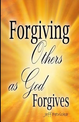 Forgiving Others as God Forgives  by  MR Jeff Petricka