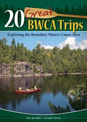20 Great BWCA Trips: Exploring the Boundary Waters Canoe Area  by  Van Jordahl