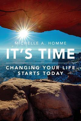 Its Time: Changing Your Life Starts Today  by  Michelle A. Homme