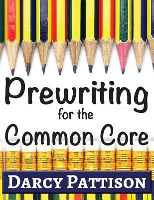 Prewriting for the Common Core: Writing, Language, Reading, and Speaking & Listening Activities Aligned to the Common Core Darcy Pattison