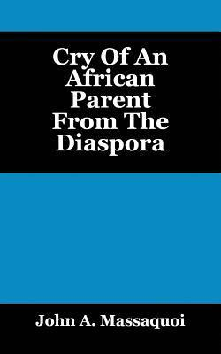 Cry of an African Parent from the Diaspora  by  John A Massaquoi