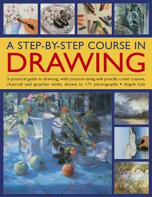 A Step-By-Step Course in Drawing: A Practical Guide to Drawing, with Projects Using Soft Pencils, Conte Crayons, Charcoal and Graphite Sticks, Shown in 175 Photographs Angela Gair
