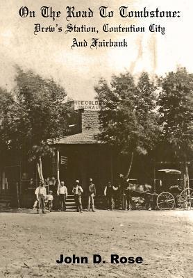 On The Road To Tombstone: Drews Station, Contention City and Fairbank  by  John D Rose