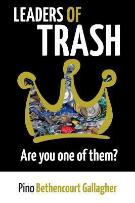 Leaders of Trash: Are You One of Them?: How Our Civilized Ideals of Leadership Trash the Wild with Disconnection Pino Bethencourt Gallagher