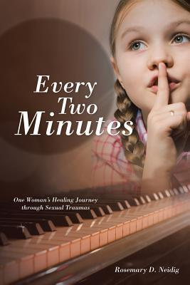 Every Two Minutes: One Womans Healing Journey Through Sexual Traumas  by  Rosemary D Neidig