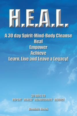 H.E.A.L. a 30 Day Spirit-Mind-Body Cleanse: Heal Empower Achieve Learn, Live and Leave a Legacy! 30 Days to Repent * Renew * Reinvigorate * Rejoice Dominic Novak