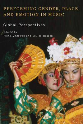 Performing Gender, Place, and Emotion in Music: Global Perspectives Fiona Magowan