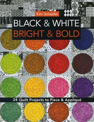 Black & White, Bright & Bold: 24 Quilt Projects to Piece & Applique Kim Schaefer