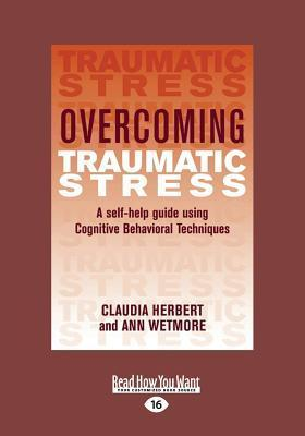 Overcoming Traumatic Stress: A Self-Help Guide Using Cognitive Behavioral Techniques (Large Print 16pt) Claudia Herbert