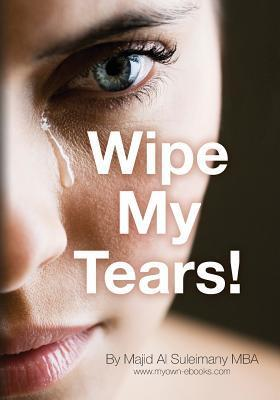 Wipe My Tears!: Between Us Only!  by  Majid Al Suleimany Mba