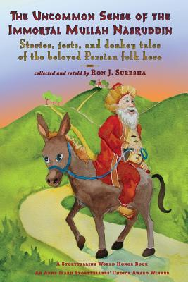 The Uncommon Sense of the Immortal Mullah Nasruddin: Stories, Jests, and Donkey Tales of the Beloved Persian Folk Hero Ron J. Suresha