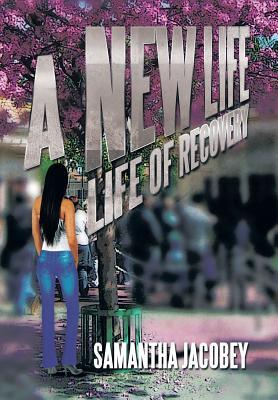 A New Life: Life of Recovery: Life of Recovery  by  Samantha Jacobey