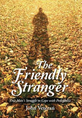 The Friendly Stranger: One Mans Struggle to Cope with Pedophilia John Veteran
