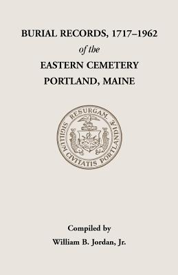 Burial Records, 1717-1962, of the Eastern Cemetery, Portland, Maine  by  William B. Jordan